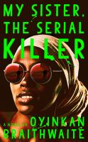 My sister, the serial killer : a novel / Oyinkan Braithwaite.