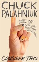 Consider this : moments in my writing life after which everything was different / Chuck Palahniuk.