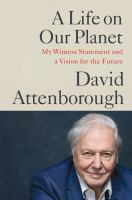 A life on our planet : my witness statement and a vision for the future / David Attenborough ; with Jonnie Hughes.